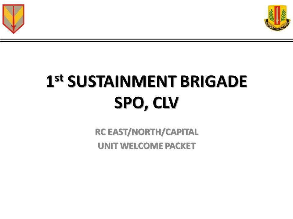 1 st SUSTAINMENT BRIGADE SPO, CLV RC EAST/NORTH/CAPITAL UNIT WELCOME PACKET