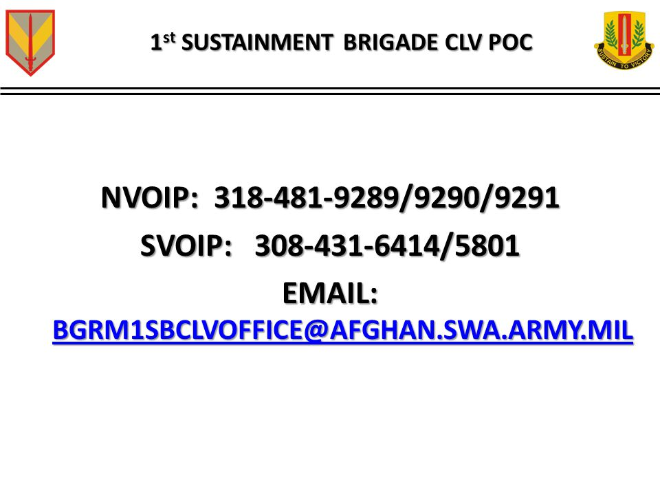 1 st SUSTAINMENT BRIGADE CLV POC NVOIP: 318-481-9289/9290/9291 SVOIP: 308-431-6414/5801 EMAIL: BGRM1SBCLVOFFICE@AFGHAN.SWA.ARMY.MIL BGRM1SBCLVOFFICE@A