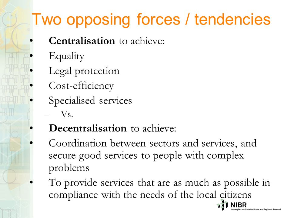 Two opposing forces / tendencies Centralisation to achieve: Equality Legal protection Cost-efficiency Specialised services –Vs. Decentralisation to ac
