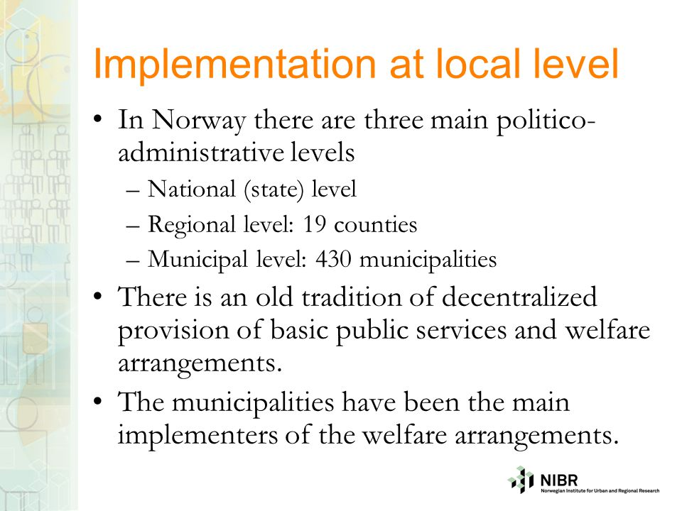 Implementation at local level In Norway there are three main politico- administrative levels –National (state) level –Regional level: 19 counties –Mun