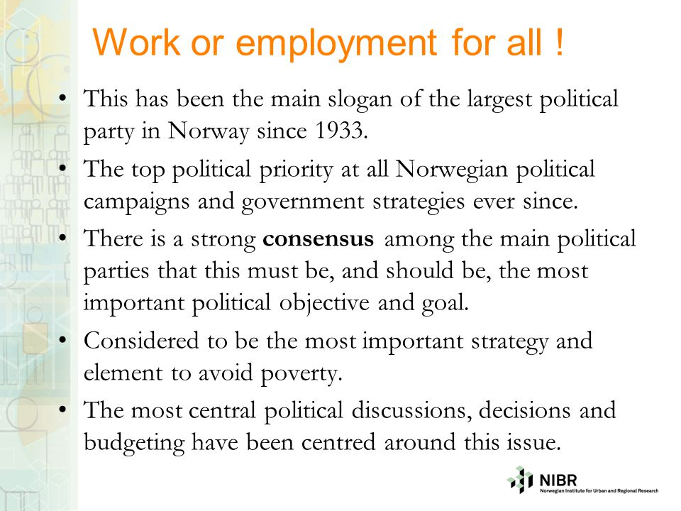 Work or employment for all ! This has been the main slogan of the largest political party in Norway since 1933. The top political priority at all Norw
