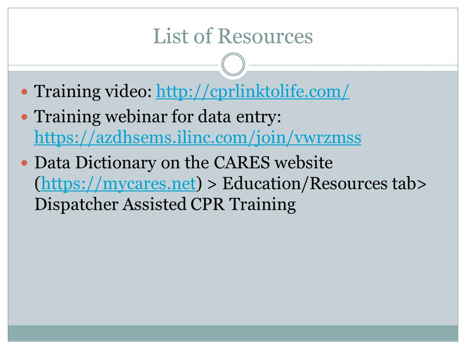 List of Resources Training video: http://cprlinktolife.com/http://cprlinktolife.com/ Training webinar for data entry: https://azdhsems.ilinc.com/join/vwrzmss https://azdhsems.ilinc.com/join/vwrzmss Data Dictionary on the CARES website (https://mycares.net) > Education/Resources tab> Dispatcher Assisted CPR Traininghttps://mycares.net