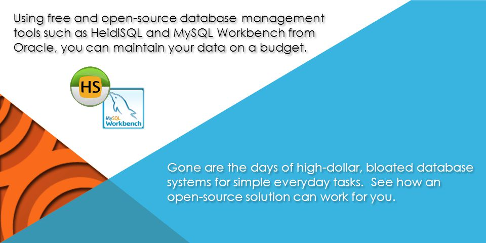 Using free and open-source database management tools such as HeidiSQL and MySQL Workbench from Oracle, you can maintain your data on a budget.