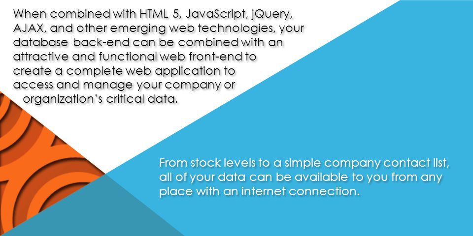 When combined with HTML 5, JavaScript, jQuery, AJAX, and other emerging web technologies, your database back-end can be combined with an attractive and functional web front-end to create a complete web application to access and manage your company or organization's critical data.