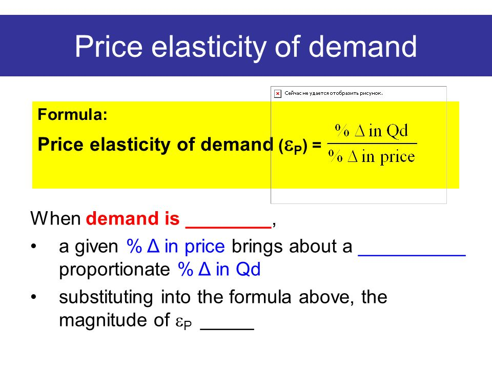 Price elasticity of demand Formula: Price elasticity of demand (  P ) = When demand is ________, a given % Δ in price brings about a __________ proportionate % Δ in Qd substituting into the formula above, the magnitude of  P _____