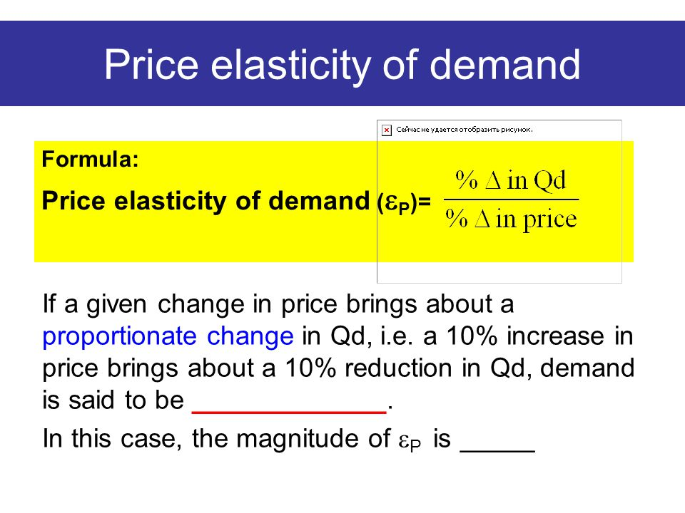 Price elasticity of demand Formula: Price elasticity of demand (  P )= If a given change in price brings about a proportionate change in Qd, i.e. a 1