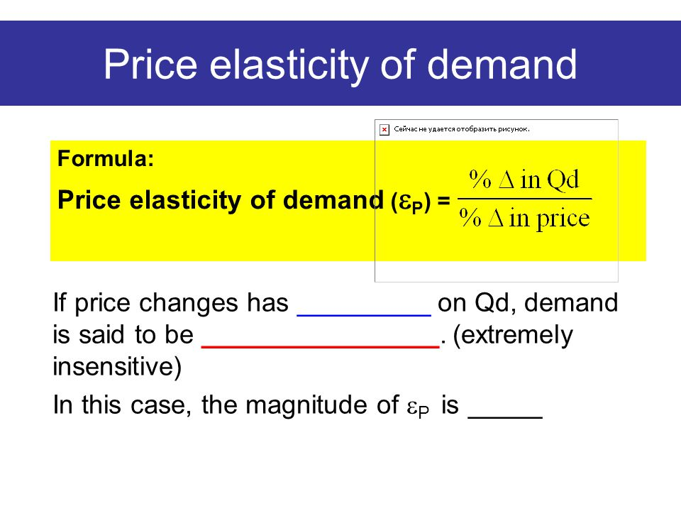 Price elasticity of demand Formula: Price elasticity of demand (  P ) = If price changes has _________ on Qd, demand is said to be ________________.