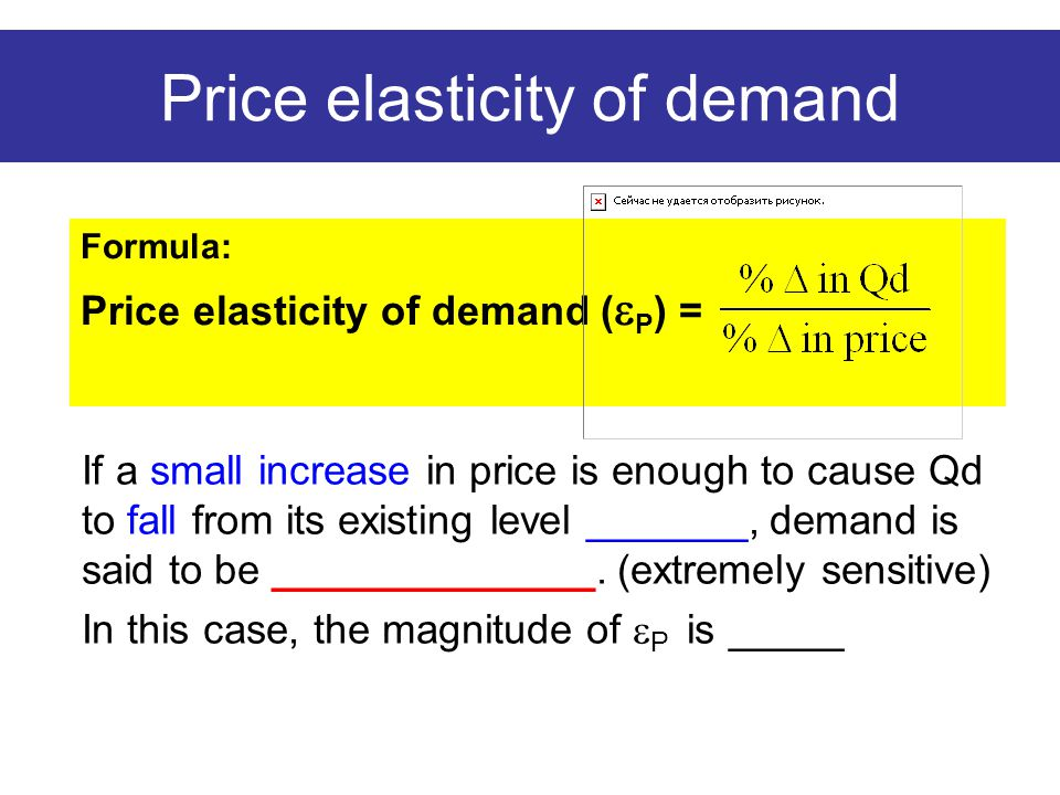 Price elasticity of demand Formula: Price elasticity of demand (  P ) = If a small increase in price is enough to cause Qd to fall from its existing level _______, demand is said to be ______________.