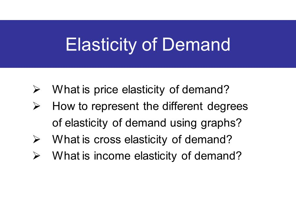 Elasticity of Demand  What is price elasticity of demand?  How to represent the different degrees of elasticity of demand using graphs?  What is cr