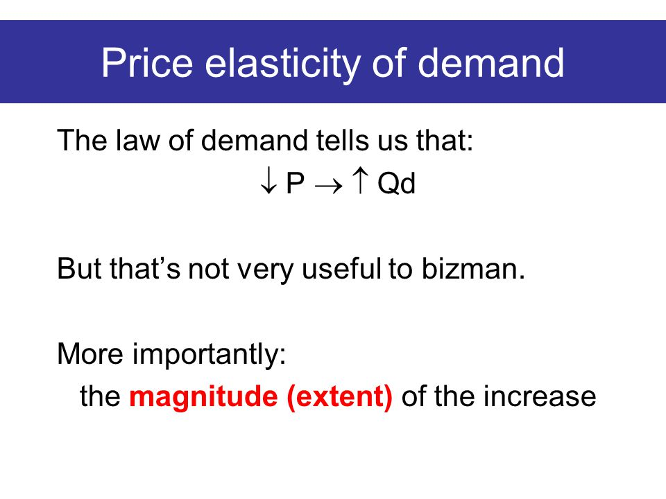 Price elasticity of demand The law of demand tells us that:  P   Qd But that's not very useful to bizman.