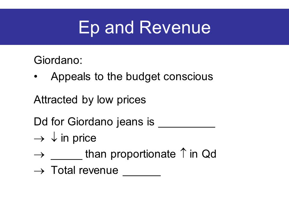 Ep and Revenue Giordano: Appeals to the budget conscious Attracted by low prices Dd for Giordano jeans is _________  in price  _____ than proportionate  in Qd  Total revenue ______
