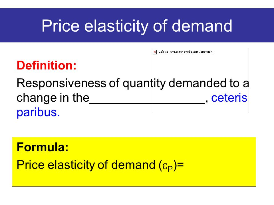 Price elasticity of demand Definition: Responsiveness of quantity demanded to a change in the_________________, ceteris paribus. Formula: Price elasti