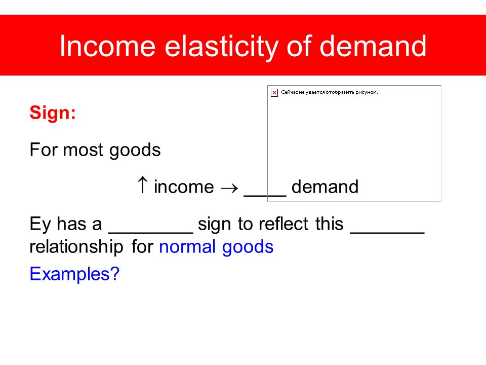 Income elasticity of demand Sign: For most goods  income  ____ demand Ey has a ________ sign to reflect this _______ relationship for normal goods Examples