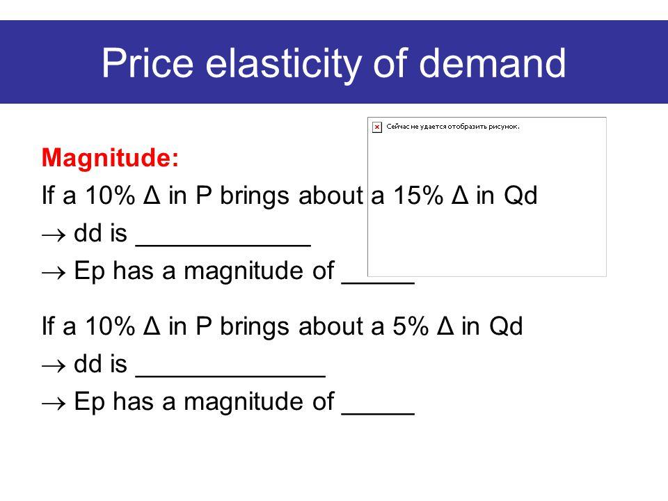 Price elasticity of demand Magnitude: If a 10% Δ in P brings about a 15% Δ in Qd  dd is ____________  Ep has a magnitude of _____ If a 10% Δ in P brings about a 5% Δ in Qd  dd is _____________  Ep has a magnitude of _____