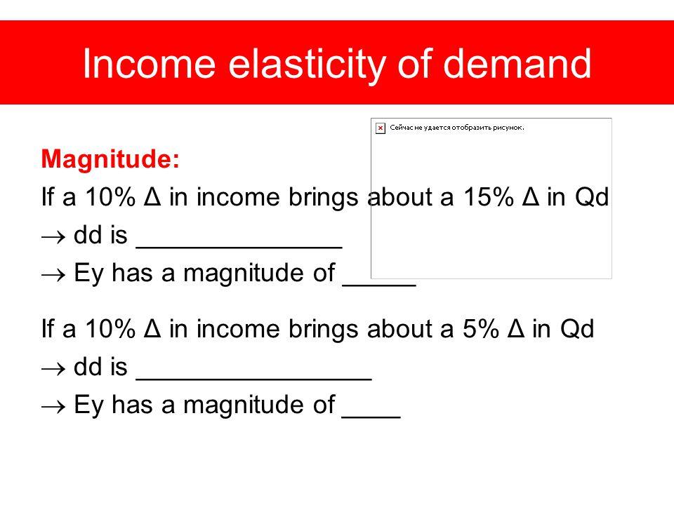 Income elasticity of demand Magnitude: If a 10% Δ in income brings about a 15% Δ in Qd  dd is ______________  Ey has a magnitude of _____ If a 10% Δ in income brings about a 5% Δ in Qd  dd is ________________  Ey has a magnitude of ____