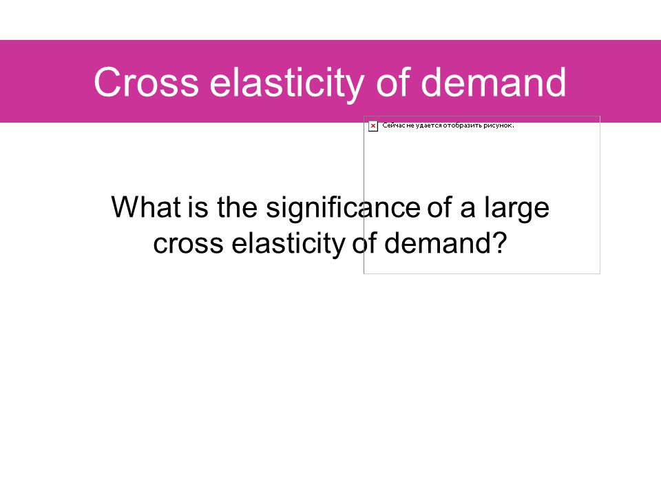 Cross elasticity of demand What is the significance of a large cross elasticity of demand?