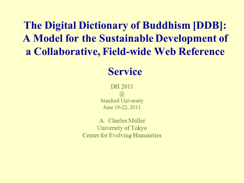 The Digital Dictionary of Buddhism [DDB]: A Model for the Sustainable Development of a Collaborative, Field-wide Web Reference Service DH 2011 @ Stanford University June 19-22, 2011 A.Charles Muller University of Tokyo Center for Evolving Humanities