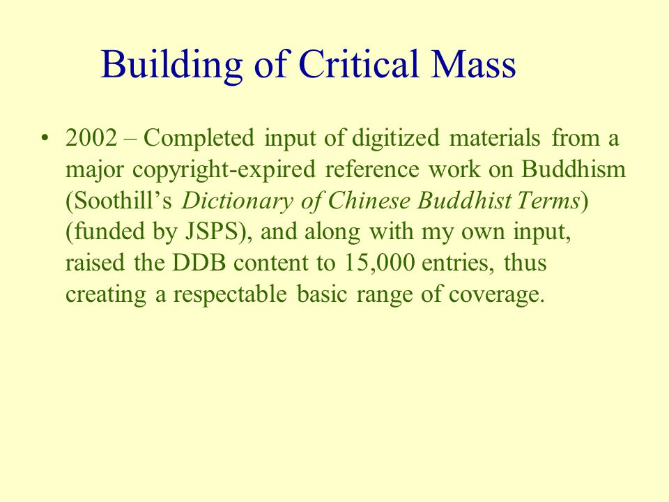 Building of Critical Mass 2002 – Completed input of digitized materials from a major copyright-expired reference work on Buddhism (Soothill's Dictionary of Chinese Buddhist Terms) (funded by JSPS), and along with my own input, raised the DDB content to 15,000 entries, thus creating a respectable basic range of coverage.