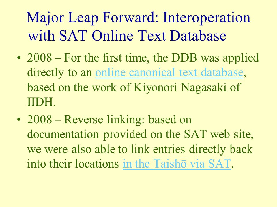 Major Leap Forward: Interoperation with SAT Online Text Database 2008 – For the first time, the DDB was applied directly to an online canonical text database, based on the work of Kiyonori Nagasaki of IIDH.online canonical text database 2008 – Reverse linking: based on documentation provided on the SAT web site, we were also able to link entries directly back into their locations in the Taishō via SAT.in the Taishō via SAT