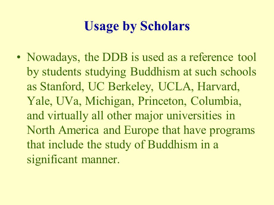 Usage by Scholars Nowadays, the DDB is used as a reference tool by students studying Buddhism at such schools as Stanford, UC Berkeley, UCLA, Harvard, Yale, UVa, Michigan, Princeton, Columbia, and virtually all other major universities in North America and Europe that have programs that include the study of Buddhism in a significant manner.