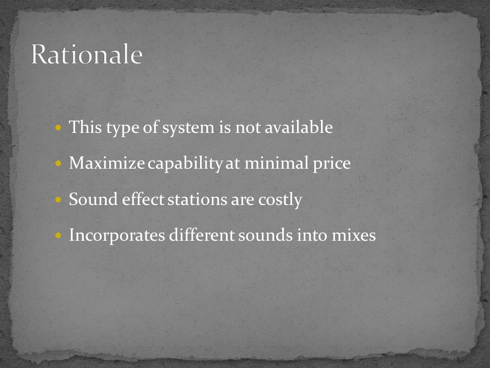 This type of system is not available Maximize capability at minimal price Sound effect stations are costly Incorporates different sounds into mixes