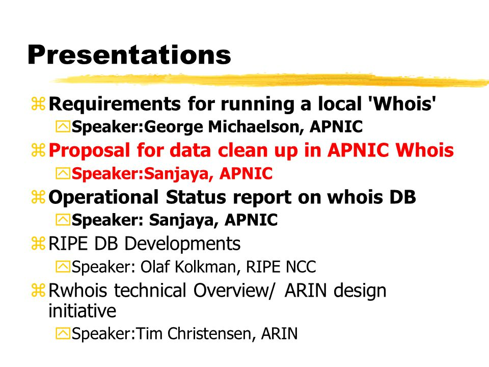Presentations zRequirements for running a local Whois ySpeaker:George Michaelson, APNIC zProposal for data clean up in APNIC Whois ySpeaker:Sanjaya, APNIC zOperational Status report on whois DB ySpeaker: Sanjaya, APNIC zRIPE DB Developments ySpeaker: Olaf Kolkman, RIPE NCC zRwhois technical Overview/ ARIN design initiative ySpeaker:Tim Christensen, ARIN