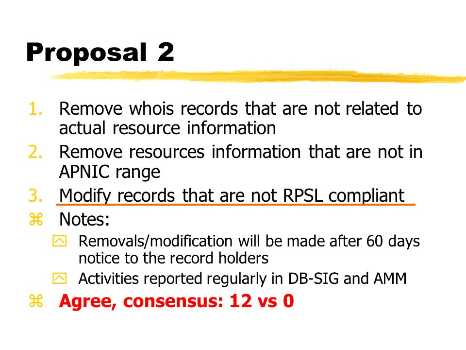 Proposal 2 1.Remove whois records that are not related to actual resource information 2.Remove resources information that are not in APNIC range 3.Modify records that are not RPSL compliant zNotes: yRemovals/modification will be made after 60 days notice to the record holders yActivities reported regularly in DB-SIG and AMM zAgree, consensus: 12 vs 0