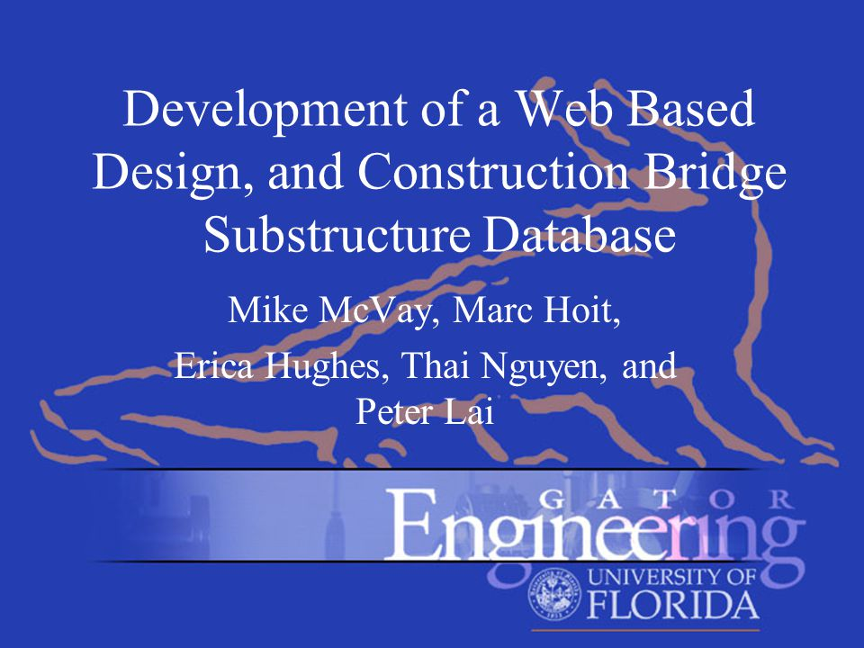 Development of a Web Based Design, and Construction Bridge Substructure Database Mike McVay, Marc Hoit, Erica Hughes, Thai Nguyen, and Peter Lai