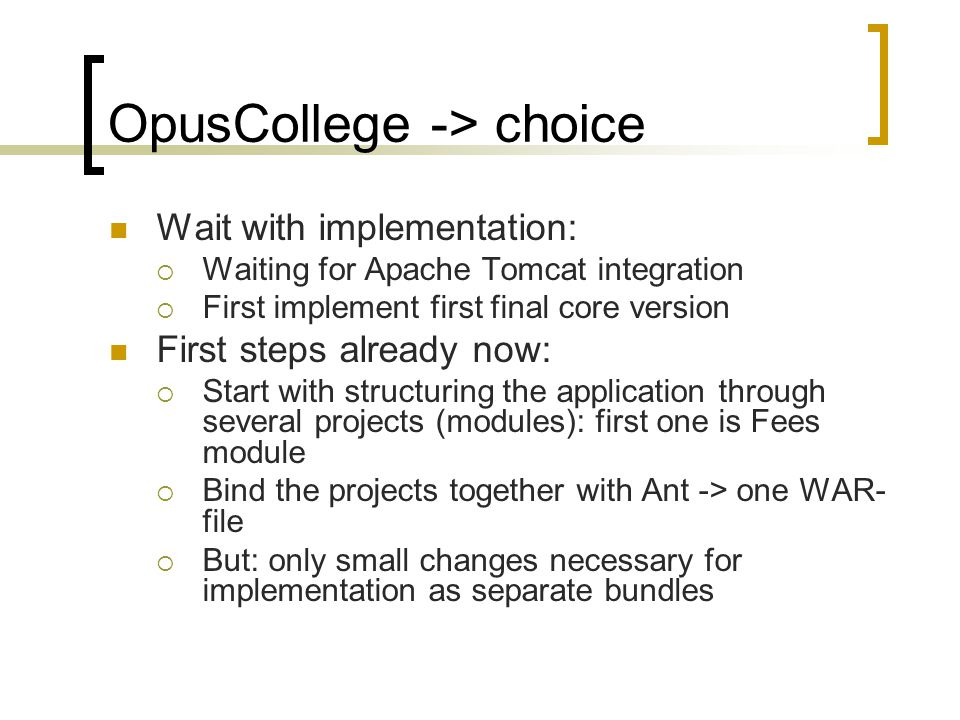OpusCollege -> choice Wait with implementation:  Waiting for Apache Tomcat integration  First implement first final core version First steps already now:  Start with structuring the application through several projects (modules): first one is Fees module  Bind the projects together with Ant -> one WAR- file  But: only small changes necessary for implementation as separate bundles