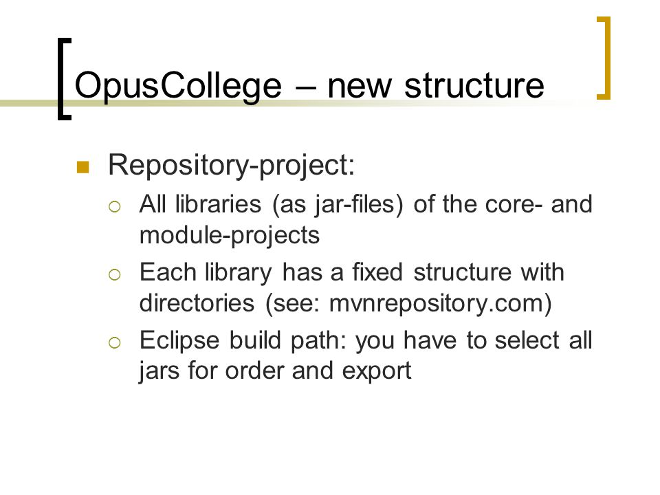 OpusCollege – new structure Module-project:  Default structure (maven-based): Src/main/java Src/test/java Src/main/webapp/WEB-INF/modules/module-name Src/main/webapp/WEB-INF/views/module-name  Has own configuration files: Org.uci.opus.module-name/application.xml (context) Org.uci.opus.module-name/messages.properties Src/main/webapp/META-INF/MANIFEST.MF Src/main/webapp/WEB-INF/modules/module-name/web- context.xml (applicationContext)  Eclipse build path: Dependency towards core and repository project