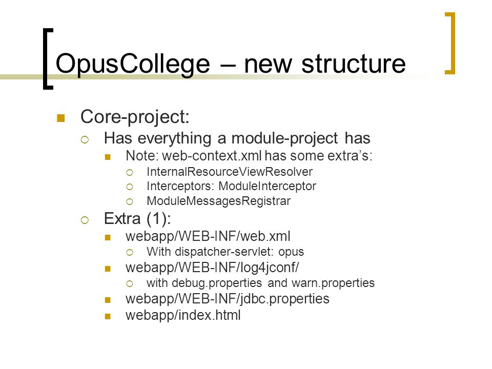 OpusCollege – new structure Core-project:  Has everything a module-project has Note: web-context.xml has some extra's:  InternalResourceViewResolver  Interceptors: ModuleInterceptor  ModuleMessagesRegistrar  Extra (1): webapp/WEB-INF/web.xml  With dispatcher-servlet: opus webapp/WEB-INF/log4jconf/  with debug.properties and warn.properties webapp/WEB-INF/jdbc.properties webapp/index.html