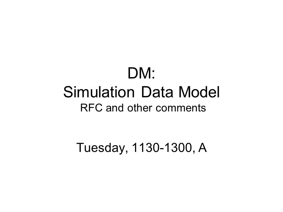 DM: Simulation Data Model RFC and other comments Tuesday, 1130-1300, A