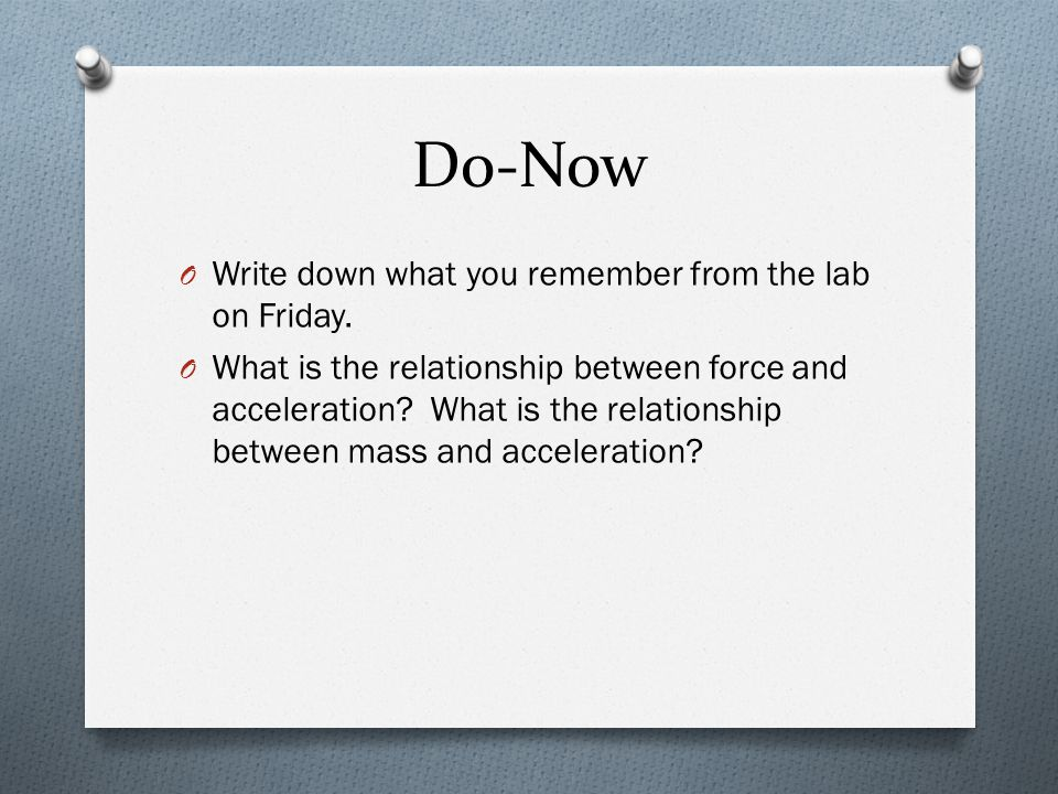 Do-Now O Write down what you remember from the lab on Friday. O What is the relationship between force and acceleration? What is the relationship betw
