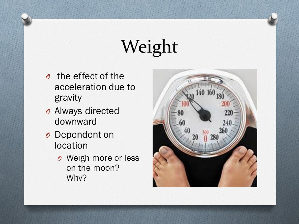 Weight O the effect of the acceleration due to gravity O Always directed downward O Dependent on location O Weigh more or less on the moon? Why?