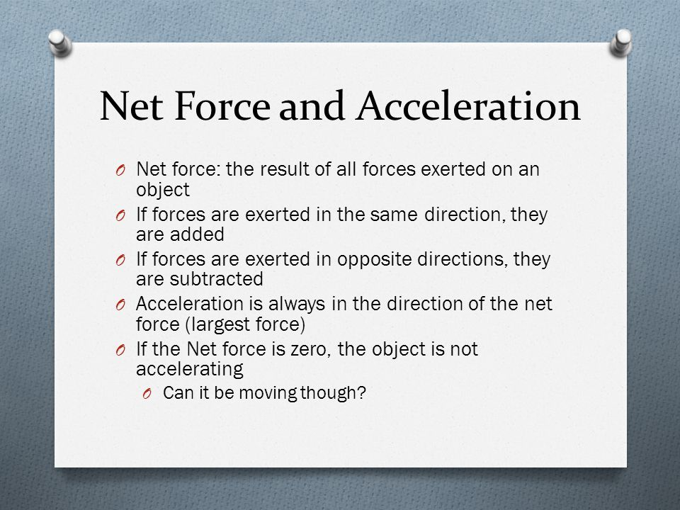 Net Force and Acceleration O Net force: the result of all forces exerted on an object O If forces are exerted in the same direction, they are added O