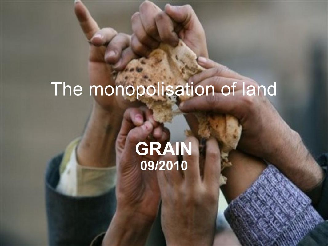 GRAIN | November 2009 The monopolisation of land GRAIN 09/2010