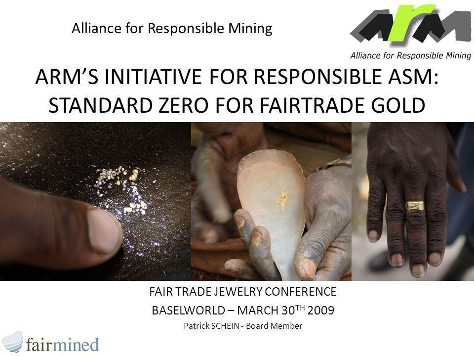 ARM'S INITIATIVE FOR RESPONSIBLE ASM: STANDARD ZERO FOR FAIRTRADE GOLD FAIR TRADE JEWELRY CONFERENCE BASELWORLD – MARCH 30 TH 2009 Patrick SCHEIN - Board Member Alliance for Responsible Mining