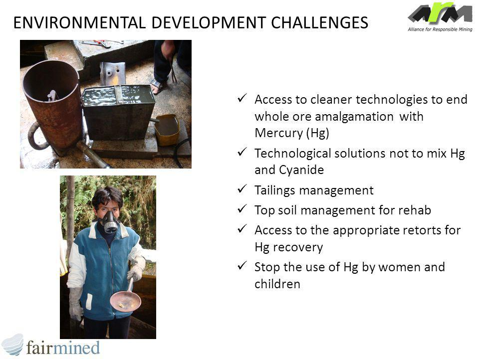 ENVIRONMENTAL DEVELOPMENT CHALLENGES Access to cleaner technologies to end whole ore amalgamation with Mercury (Hg) Technological solutions not to mix Hg and Cyanide Tailings management Top soil management for rehab Access to the appropriate retorts for Hg recovery Stop the use of Hg by women and children