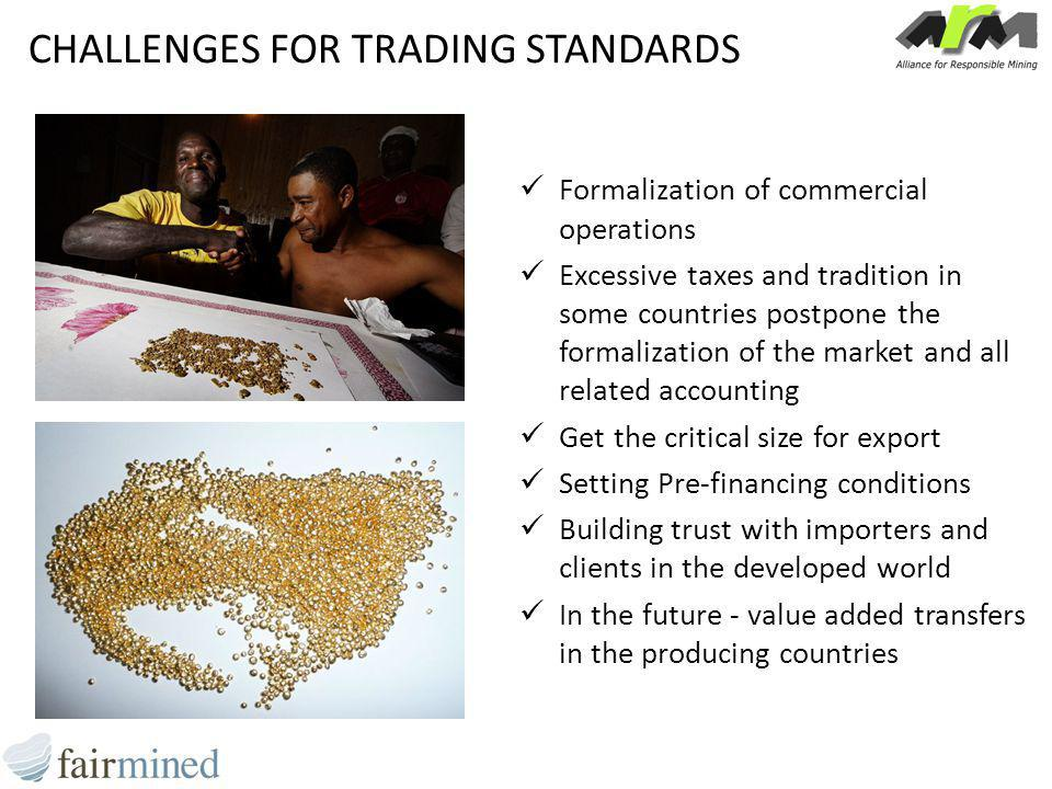 CHALLENGES FOR TRADING STANDARDS Formalization of commercial operations Excessive taxes and tradition in some countries postpone the formalization of the market and all related accounting Get the critical size for export Setting Pre-financing conditions Building trust with importers and clients in the developed world In the future - value added transfers in the producing countries