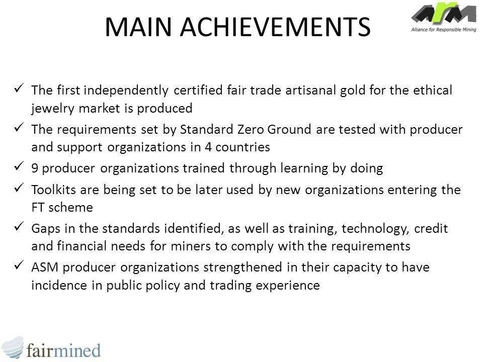 MAIN ACHIEVEMENTS The first independently certified fair trade artisanal gold for the ethical jewelry market is produced The requirements set by Standard Zero Ground are tested with producer and support organizations in 4 countries 9 producer organizations trained through learning by doing Toolkits are being set to be later used by new organizations entering the FT scheme Gaps in the standards identified, as well as training, technology, credit and financial needs for miners to comply with the requirements ASM producer organizations strengthened in their capacity to have incidence in public policy and trading experience