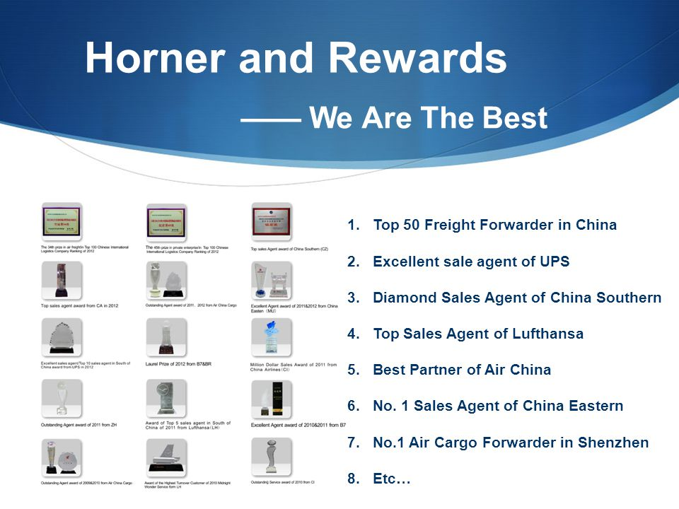 Horner and Rewards 1.Top 50 Freight Forwarder in China 2.Excellent sale agent of UPS 3.Diamond Sales Agent of China Southern 4.Top Sales Agent of Lufthansa 5.Best Partner of Air China 6.No.