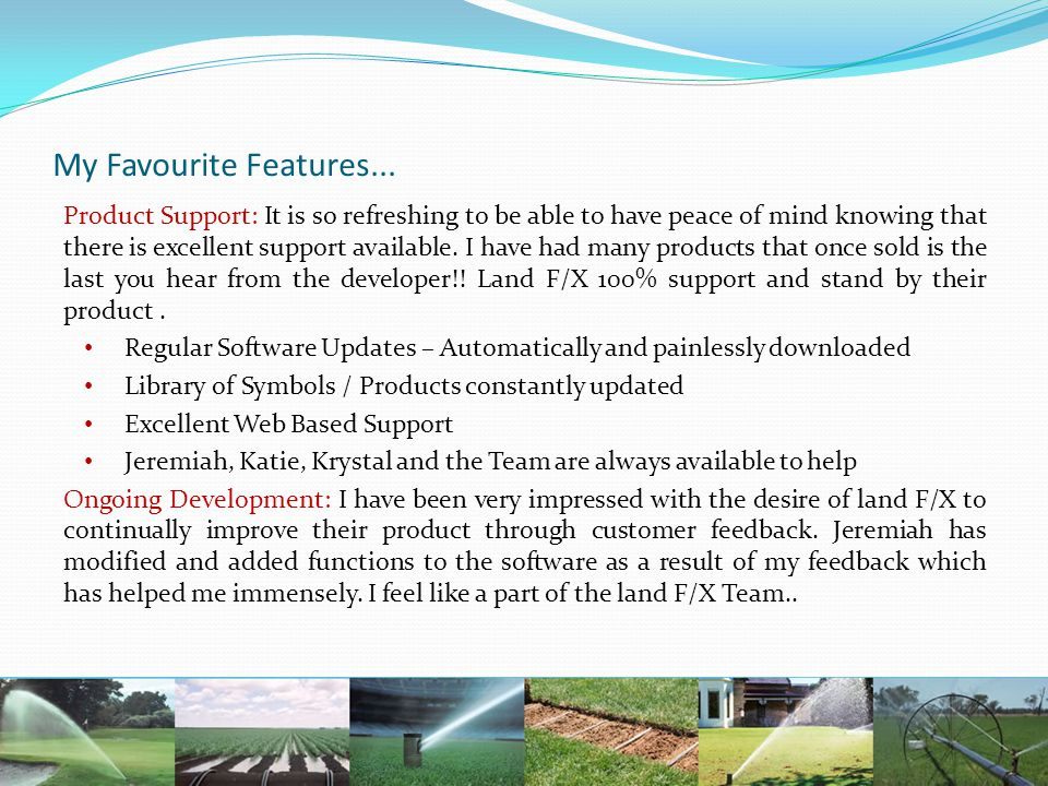 My Favourite Features... Product Support: It is so refreshing to be able to have peace of mind knowing that there is excellent support available. I ha