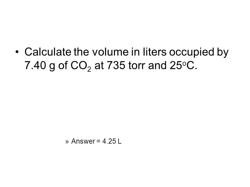 Calculate the volume in liters occupied by 7.40 g of CO 2 at 735 torr and 25 o C. »Answer = 4.25 L