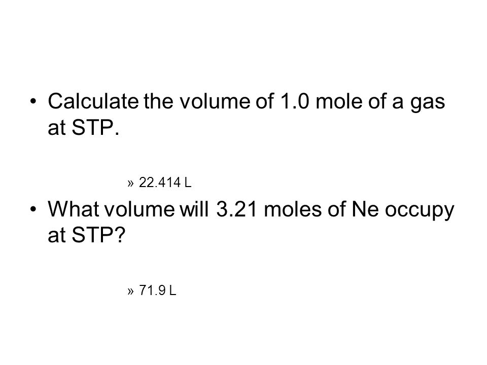 Calculate the volume of 1.0 mole of a gas at STP. »22.414 L What volume will 3.21 moles of Ne occupy at STP? »71.9 L