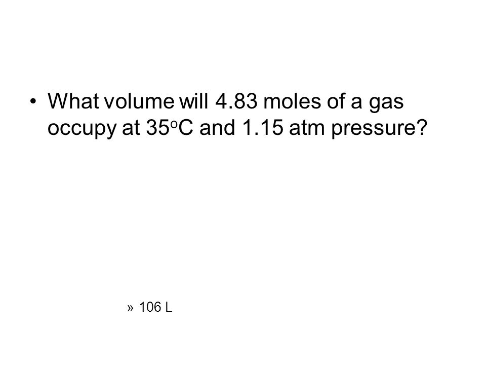 What volume will 4.83 moles of a gas occupy at 35 o C and 1.15 atm pressure? »106 L