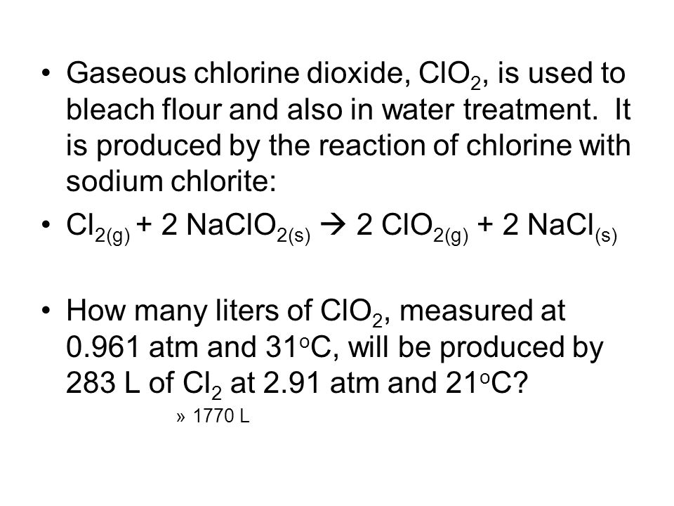Gaseous chlorine dioxide, ClO 2, is used to bleach flour and also in water treatment. It is produced by the reaction of chlorine with sodium chlorite: