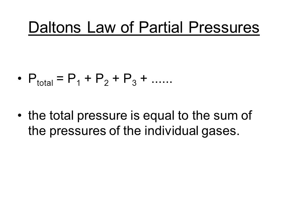 Daltons Law of Partial Pressures P total = P 1 + P 2 + P 3 +...... the total pressure is equal to the sum of the pressures of the individual gases.