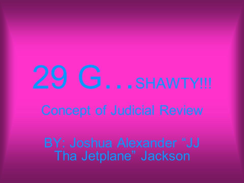 29 G… SHAWTY!!! Concept of Judicial Review BY: Joshua Alexander JJ Tha Jetplane Jackson