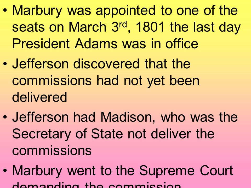 Marbury was appointed to one of the seats on March 3 rd, 1801 the last day President Adams was in office Jefferson discovered that the commissions had