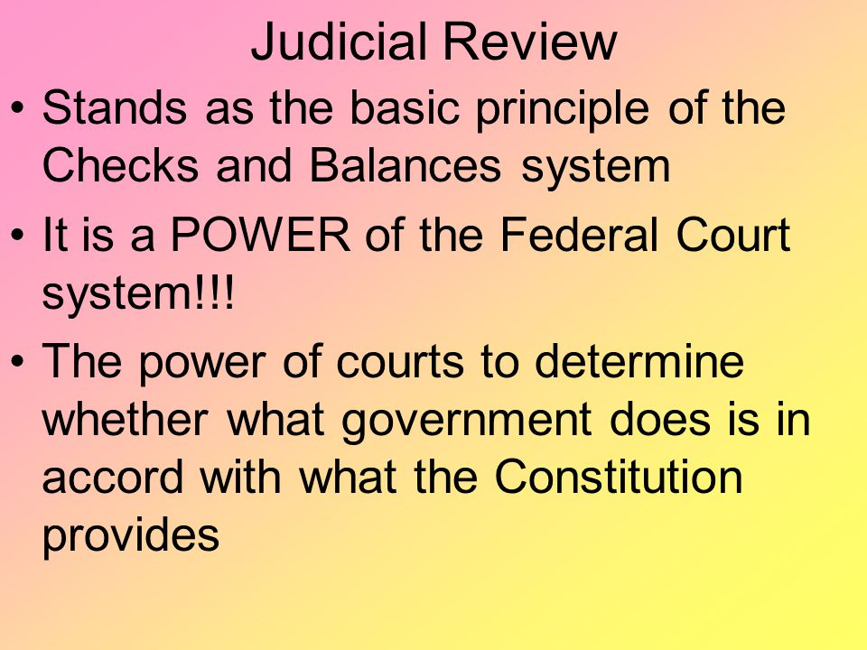 Judicial Review Stands as the basic principle of the Checks and Balances system It is a POWER of the Federal Court system!!! The power of courts to de